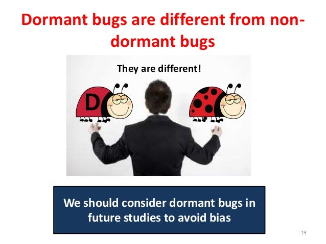 Dormant bugs are different from non- dormant bugs 19 We should consider dormant bugs in future studies to avoid bias They ...
