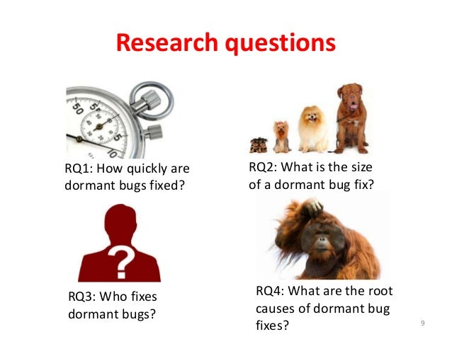 RQ1: How quickly are dormant bugs fixed? Research questions 9 RQ2: What is the size of a dormant bug fix? RQ3: Who fixes d...