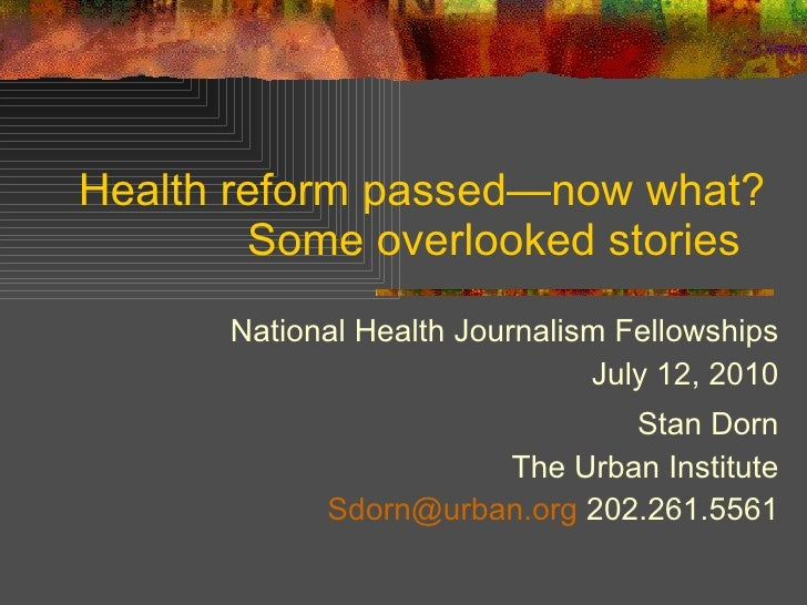 Health reform passed —now what? Some overlooked stories  National Health Journalism Fellowships July 12, 2010 Stan Dorn Th...