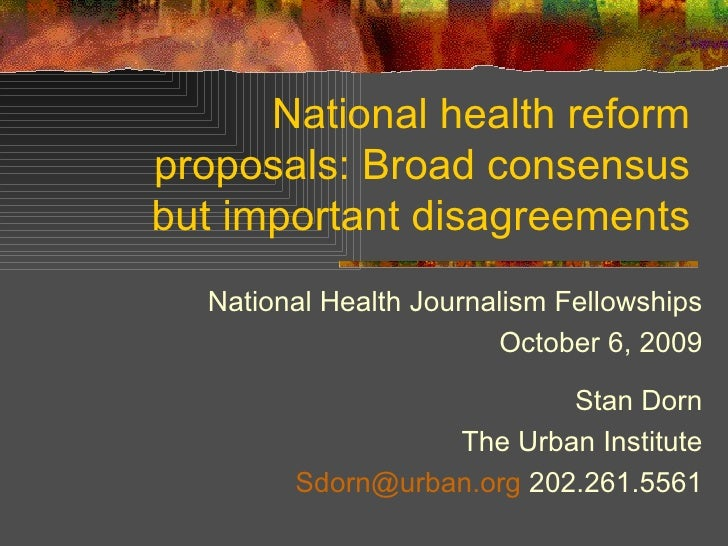 National health reform proposals: Broad consensus but important disagreements National Health Journalism Fellowships Octob...
