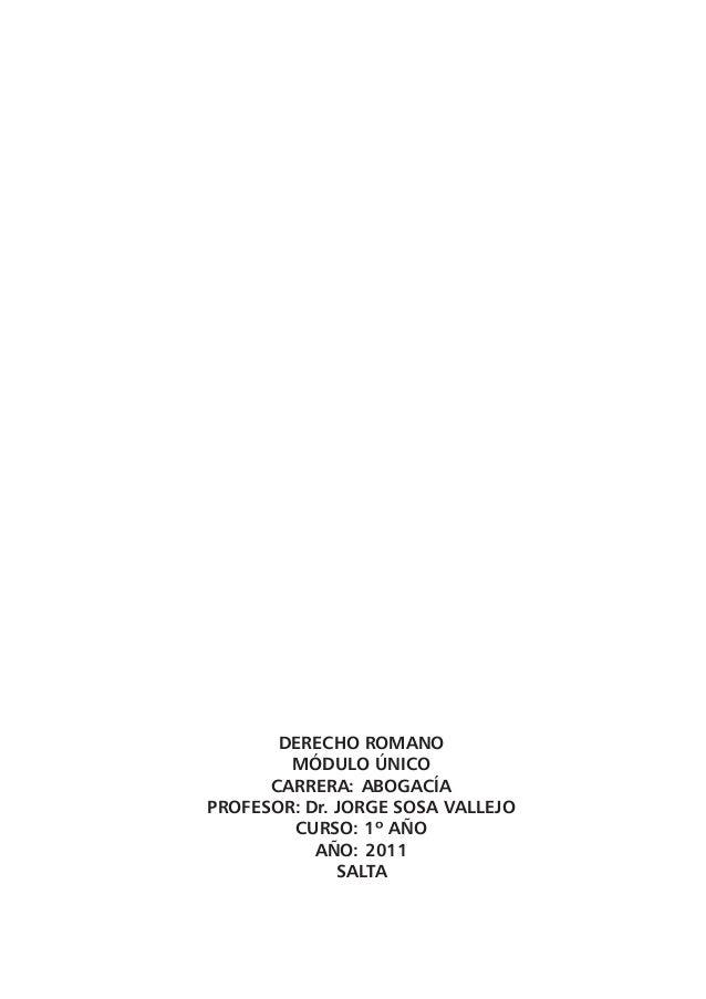 1 DERECHO ROMANO MÓDULO ÚNICO CARRERA: ABOGACÍA PROFESOR: Dr. JORGE SOSA VALLEJO CURSO: 1º AÑO AÑO: 2011 SALTA