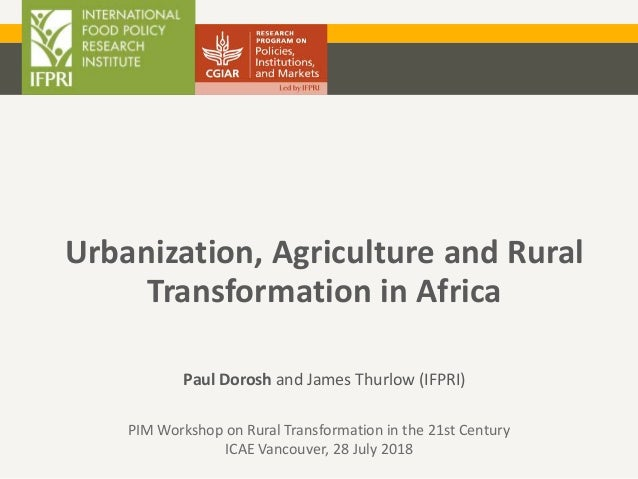 Urbanization, Agriculture and Rural Transformation in Africa Paul Dorosh and James Thurlow (IFPRI) PIM Workshop on Rural T...