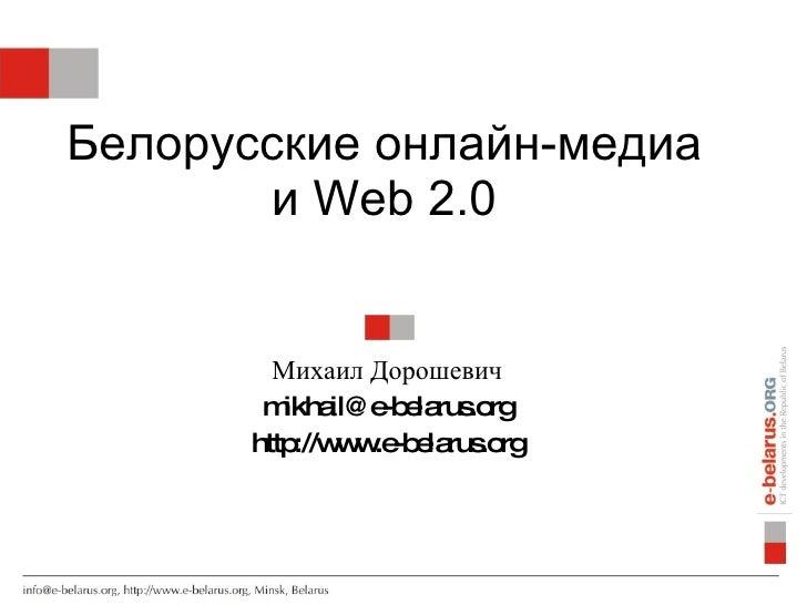 Белорусские онлайн-медиа        и Web 2.0           Михаил Дорошевич        m il@ e e rus rg          ikha   -b la .o     ...