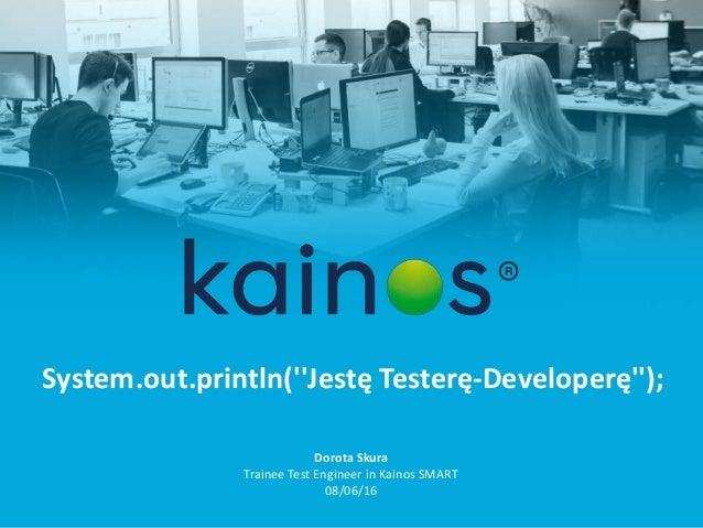 System.out.println(''Jestę Testerę-Developerę''); Dorota Skura Trainee Test Engineer in Kainos SMART 08/06/16