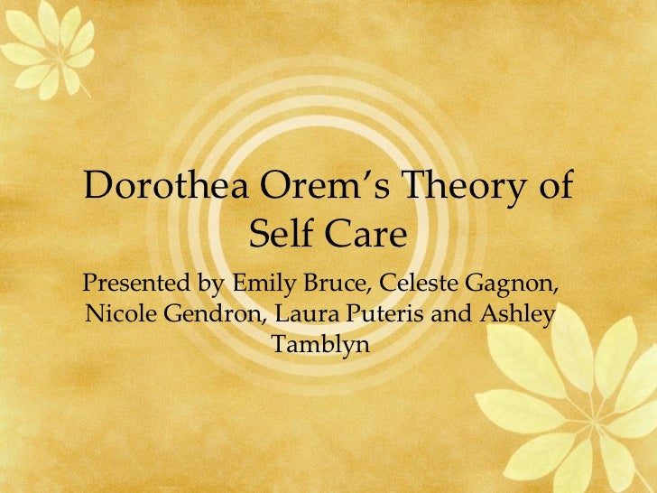 Dorothea Orem's Theory of Self Care Presented by Emily Bruce, Celeste Gagnon, Nicole Gendron, Laura Puteris and Ashley Tam...