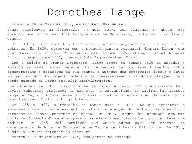 Dorothea Lange Nasceu a 26 de Maio de 1895, em Hoboken, New Jersey. Lange iniciou-se na fotografia em Nova York, com Clare...