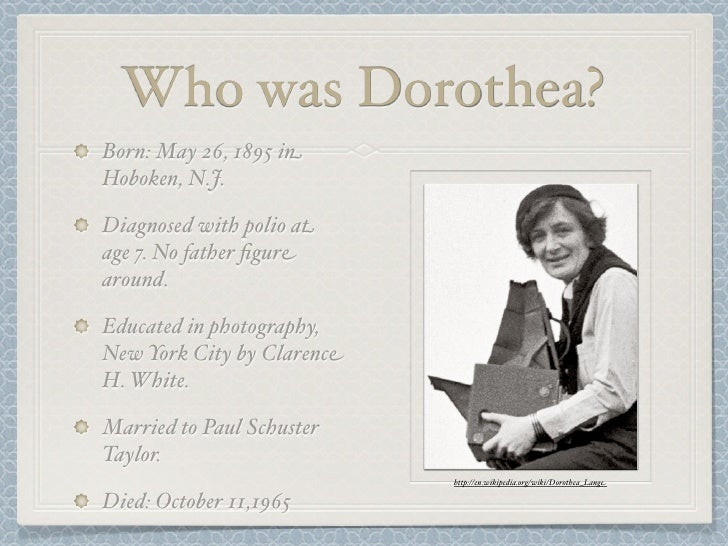 a biography of dorothea born in hoboken new jersey Biography dorthea lange was born in hoboken, new jersey on may 26 1895 she studied photography in new york when she was 24 she moved to san fransisco for her photography she toured asia, south america, and the middle east in her later years she died in 1965 on 11th october common themes other.