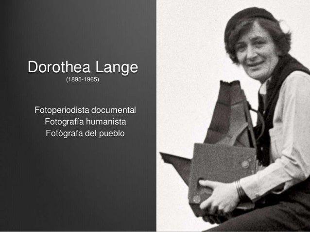 Dorothea Lange       (1895-1965)Fotoperiodista documental  Fotografía humanista  Fotógrafa del pueblo