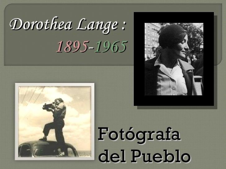 Dorothea Lange :       1895-1965                Fotógrafa             del Pueblo