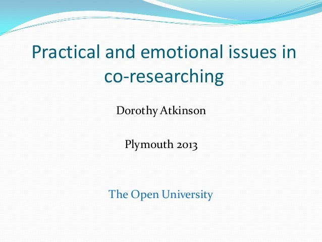 Practical and emotional issues in          co-researching          Dorothy Atkinson           Plymouth 2013         The Op...