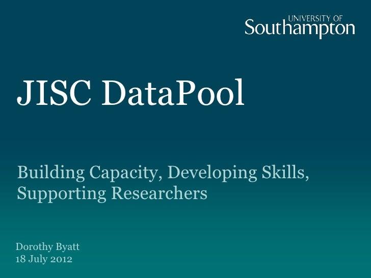 JISC DataPoolBuilding Capacity, Developing Skills,Supporting ResearchersDorothy Byatt18 July 2012