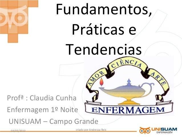 Fundamentos,Práticas eTendenciasProfª : Claudia CunhaEnfermagem 1º NoiteUNISUAM – Campo Grandecriado por Andressa Reis04/0...