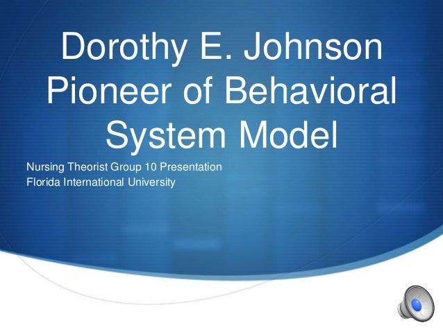 S Dorothy E. Johnson Pioneer of Behavioral System Model Nursing Theorist Group 10 Presentation Florida International Unive...