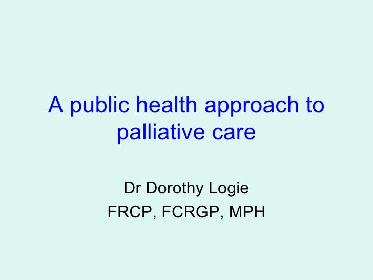 A public health approach to palliative care Dr Dorothy Logie FRCP, FCRGP, MPH