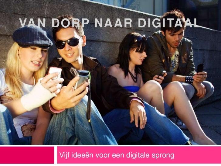 Vijf ideeën voor een digitale sprong<br />Van dorp naar digitaal<br />