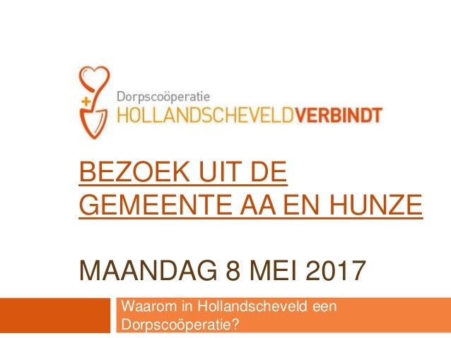 BEZOEK UIT DE GEMEENTE AA EN HUNZE MAANDAG 8 MEI 2017 Waarom in Hollandscheveld een Dorpscoöperatie?