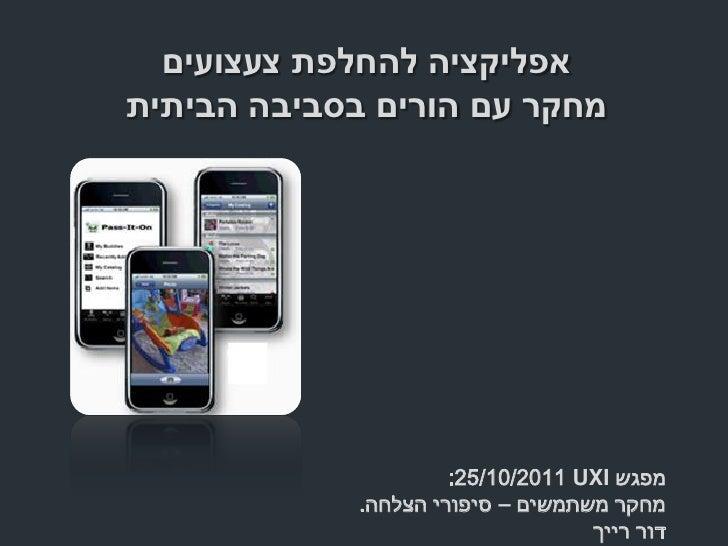 אפליקציה להחלפת צעצועיםמחקר עם הורים בסביבה הביתית                      מפגש :25/10/2011 UXI             מחקר משת...