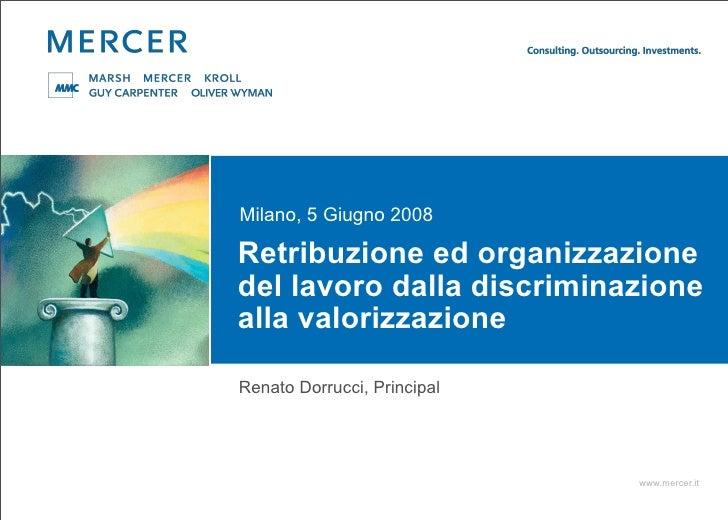 Milano, 5 Giugno 2008  Retribuzione ed organizzazione del lavoro dalla discriminazione alla valorizzazione  Renato Dorrucc...