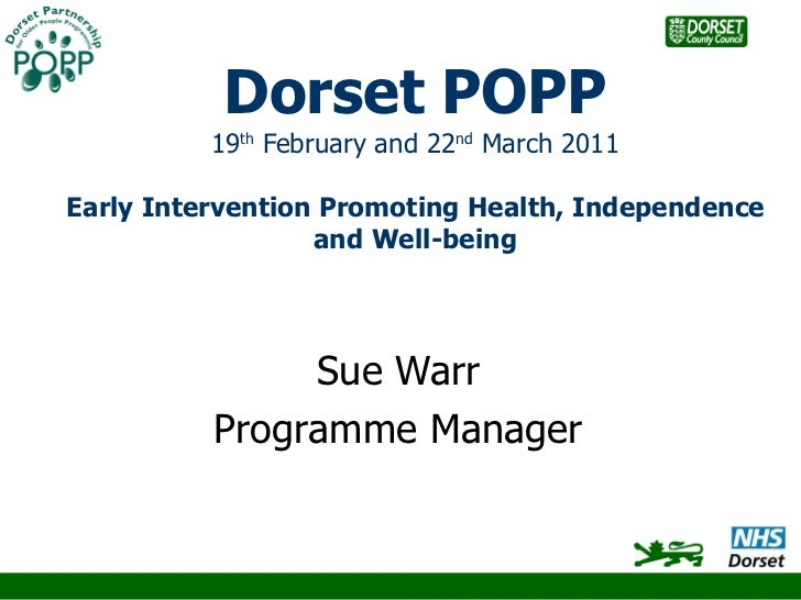 Dorset POPP 19 th  February and 22 nd  March 2011 Early Intervention Promoting Health, Independence and Well-being Sue War...