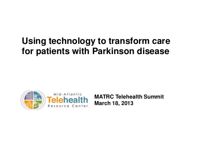 Using technology to transform care for patients with Parkinson disease  MATRC Telehealth Summit March 18, 2013