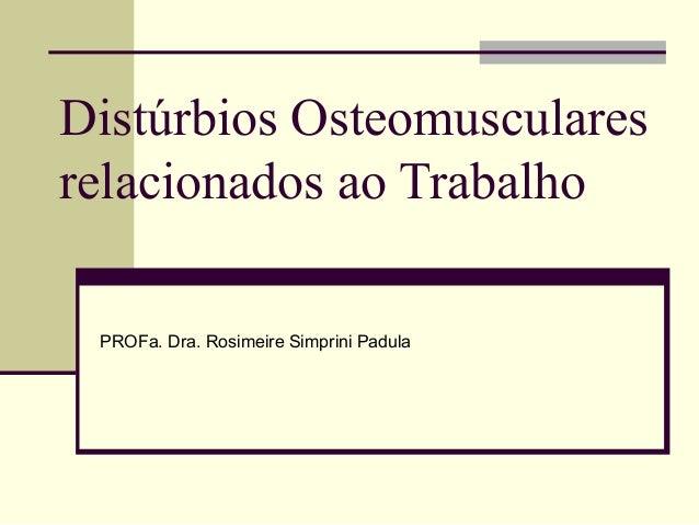 Distúrbios Osteomuscularesrelacionados ao Trabalho PROFa. Dra. Rosimeire Simprini Padula