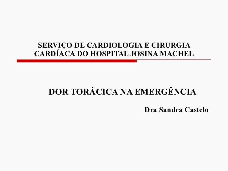 SERVIÇO DE CARDIOLOGIA E CIRURGIA CARDÍACA DO HOSPITAL JOSINA MACHEL DOR TORÁCICA NA EMERGÊNCIA   Dra Sandra Castelo