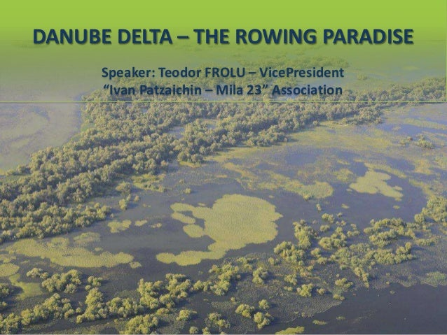 "DANUBE DELTA – THE ROWING PARADISE Speaker: Teodor FROLU – VicePresident ""Ivan Patzaichin – Mila 23"" Association"