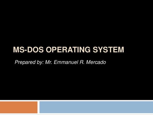 MS-DOS OPERATING SYSTEM Prepared by: Mr. Emmanuel R. Mercado