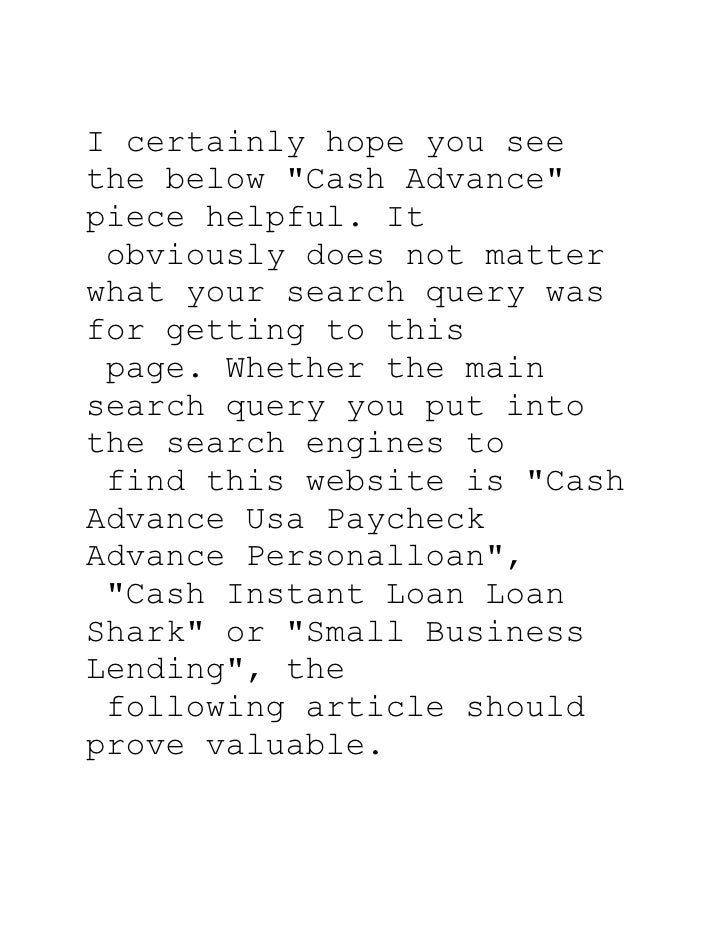 I certainly hope you see the below quot;Cash Advancequot; piece helpful. It  obviously does not matter what your search qu...