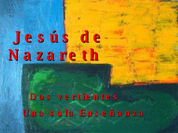 Jesús de Nazareth Dos vertientes Una sola Enseñanza