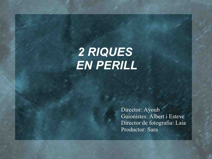 2 RIQUES  EN PERILL Director: Ayoub Guionistes: Albert i Esteve Director de fotografia: Laia Productor: Sara