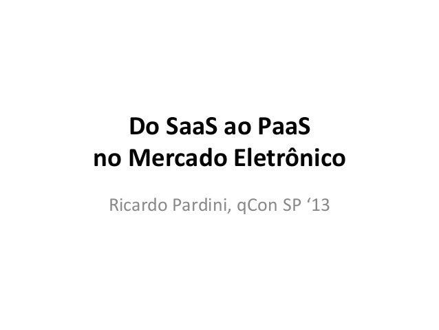 Do SaaS ao PaaS no Mercado Eletrônico Ricardo Pardini, qCon SP '13