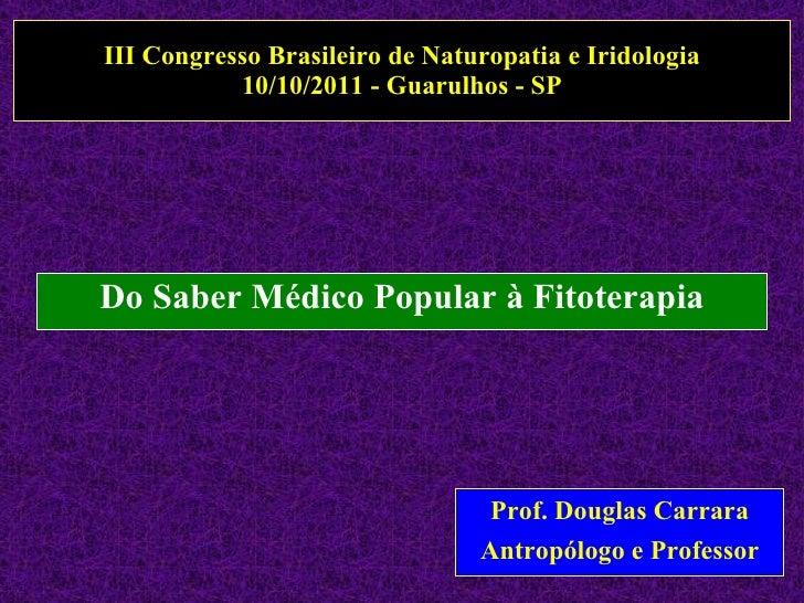 III Congresso Brasileiro de Naturopatia e Iridologia 10/10/2011 - Guarulhos - SP Do Saber Médico Popular à Fitoterapia Pro...