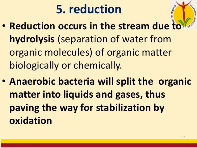 5. reduction • Reduction occurs in the stream due to hydrolysis (separation of water from organic molecules) of organic ma...