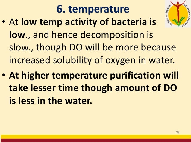 6. temperature • At low temp activity of bacteria is low., and hence decomposition is slow., though DO will be more becaus...