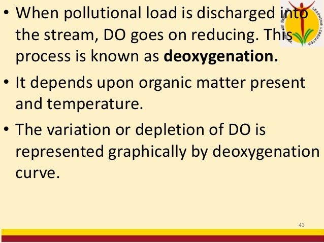 • When pollutional load is discharged into the stream, DO goes on reducing. This process is known as deoxygenation. • It d...