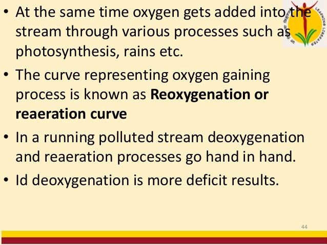 • At the same time oxygen gets added into the stream through various processes such as photosynthesis, rains etc. • The cu...