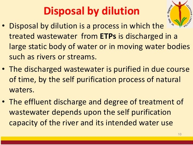 Disposal by dilution • Disposal by dilution is a process in which the treated wastewater from ETPs is discharged in a larg...