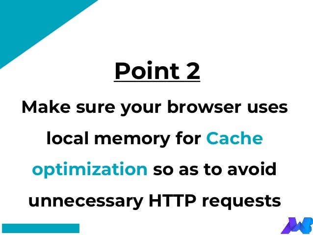 Point 2 #FF8F73 Make sure your browser uses local memory for Cache optimization so as to avoid unnecessary HTTP requests