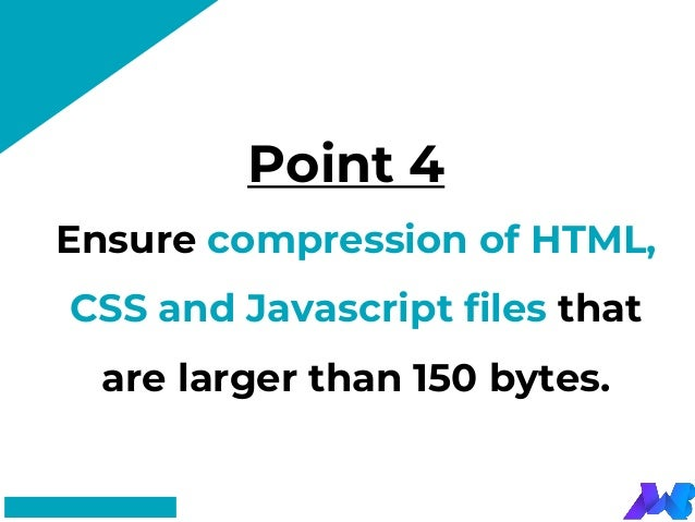 Point 4 #FF8F73 Ensure compression of HTML, CSS and Javascript files that are larger than 150 bytes.