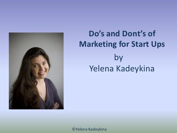 Do's and Dont's of   Marketing for Start Ups              by        Yelena Kadeykina©Yelena Kadeykina