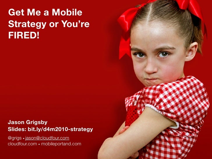 Get Me a Mobile Strategy or You're FIRED!     Jason Grigsby Slides: bit.ly/d4m2010-strategy @grigs • jason@cloudfour.com c...