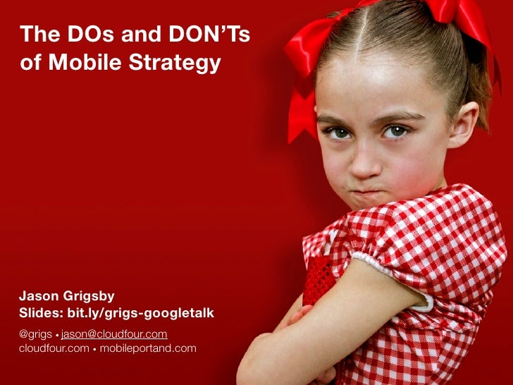 The DOs and DON'Ts of Mobile Strategy     Jason Grigsby Slides: bit.ly/grigs-googletalk @grigs • jason@cloudfour.com cloud...