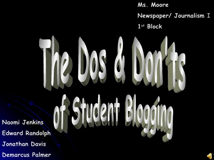 The Dos & Don'ts  of Student Blogging Naomi Jenkins Edward Randolph Jonathan Davis Demarcus Palmer Ms. Moore Newspaper/ Jo...