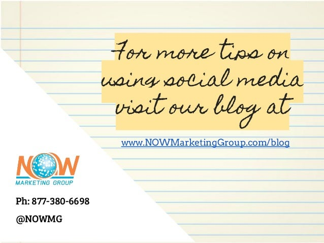 Ph: 877-380-6698 @NOWMG For more tips on using social media visit our blog at www.NOWMarketingGroup.com/blog