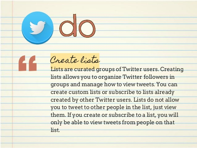 """"""" Create lists Lists are curated groups of Twitter users. Creating lists allows you to organize Twitter followers in group..."""