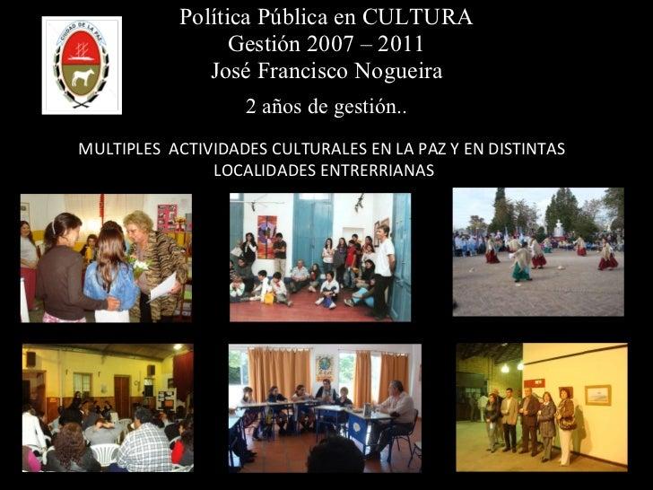 Política Pública en CULTURA Gestión 2007 – 2011 José Francisco Nogueira 2 años de gestión.. MULTIPLES  ACTIVIDADES CULTURA...
