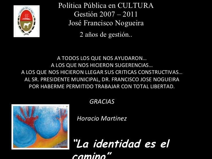Política Pública en CULTURA Gestión 2007 – 2011 José Francisco Nogueira 2 años de gestión.. A TODOS LOS QUE NOS AYUDARON… ...