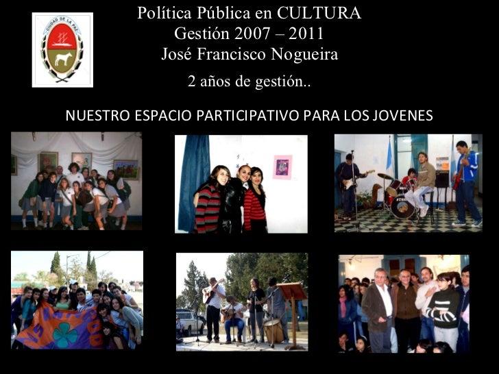 Política Pública en CULTURA Gestión 2007 – 2011 José Francisco Nogueira 2 años de gestión.. NUESTRO ESPACIO PARTICIPATIVO ...