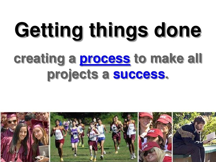 Getting things done<br />creating a process to make all projects a success.<br />